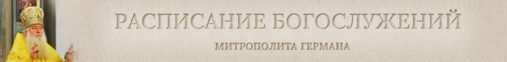 Расписание Богослужений митрополита Германа