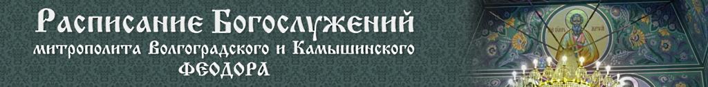Расписание Богослужений митрополита Волгоградского и Камышинского Феодора